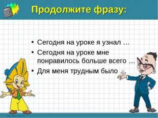 Продолжите фразу: Сегодня на уроке я узнал … Сегодня на уроке мне понравилось