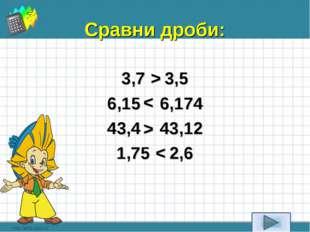 Сравни дроби: 3,7 3,5 6,15 6,174 43,4 43,12 1,75 2,6 < > < >