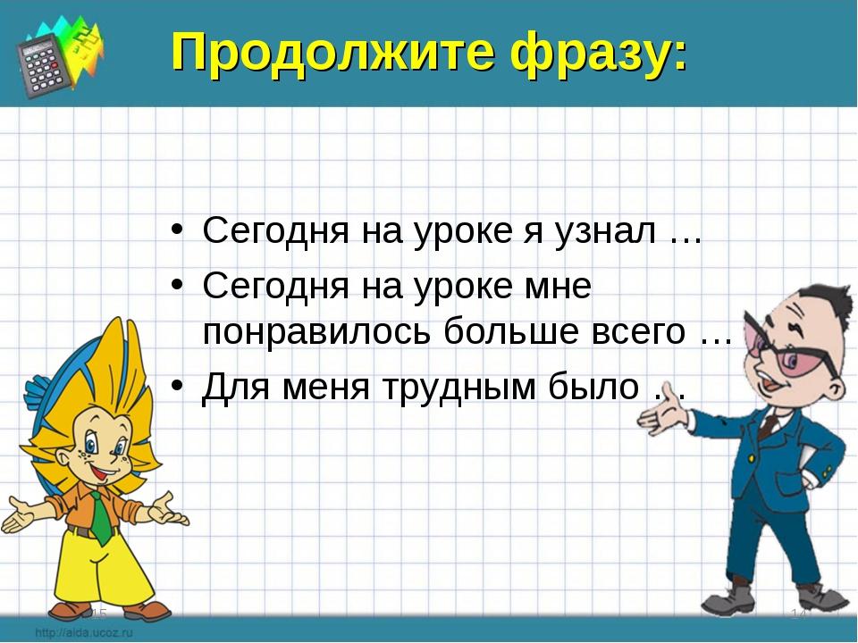 Продолжите фразу: Сегодня на уроке я узнал … Сегодня на уроке мне понравилось...