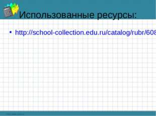 Использованные ресурсы: http://school-collection.edu.ru/catalog/rubr/608887c4