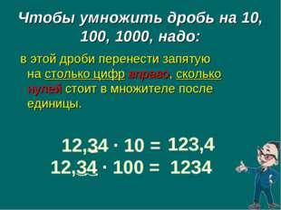 12,34 · 10 = 123,4 12,34 · 100 = 1234 Чтобы умножить дробь на 10, 100, 1000,