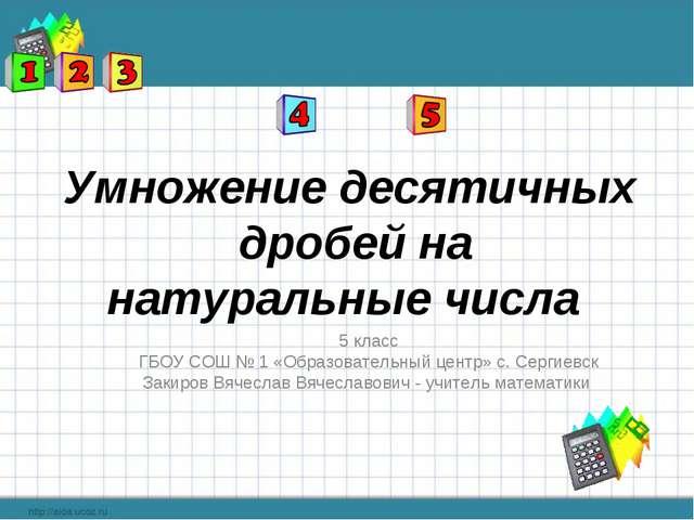 Умножение десятичных дробей на натуральные числа 5 класс ГБОУ СОШ № 1 «Образо...