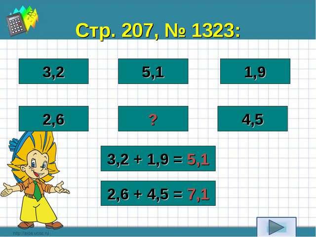 Стр. 207, № 1323: 3,2 5,1 1,9 2,6 ? 4,5 3,2 + 1,9 = 5,1 2,6 + 4,5 = 7,1