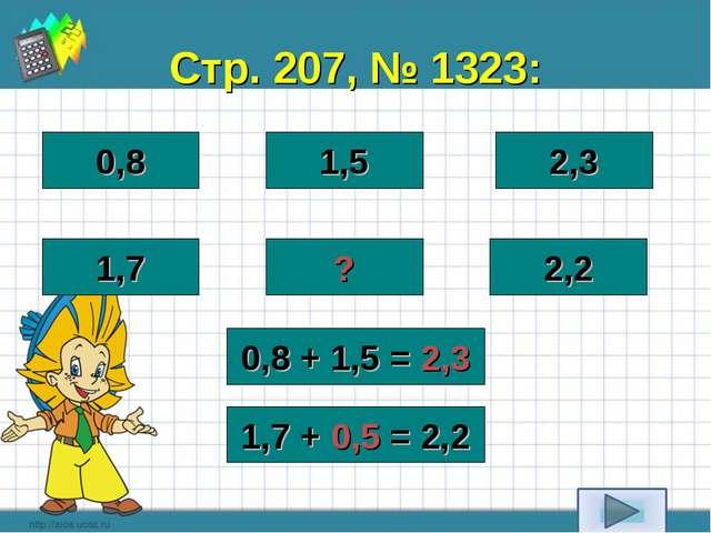 Стр. 207, № 1323: 0,8 1,5 2,3 1,7 ? 2,2 0,8 + 1,5 = 2,3 1,7 + 0,5 = 2,2