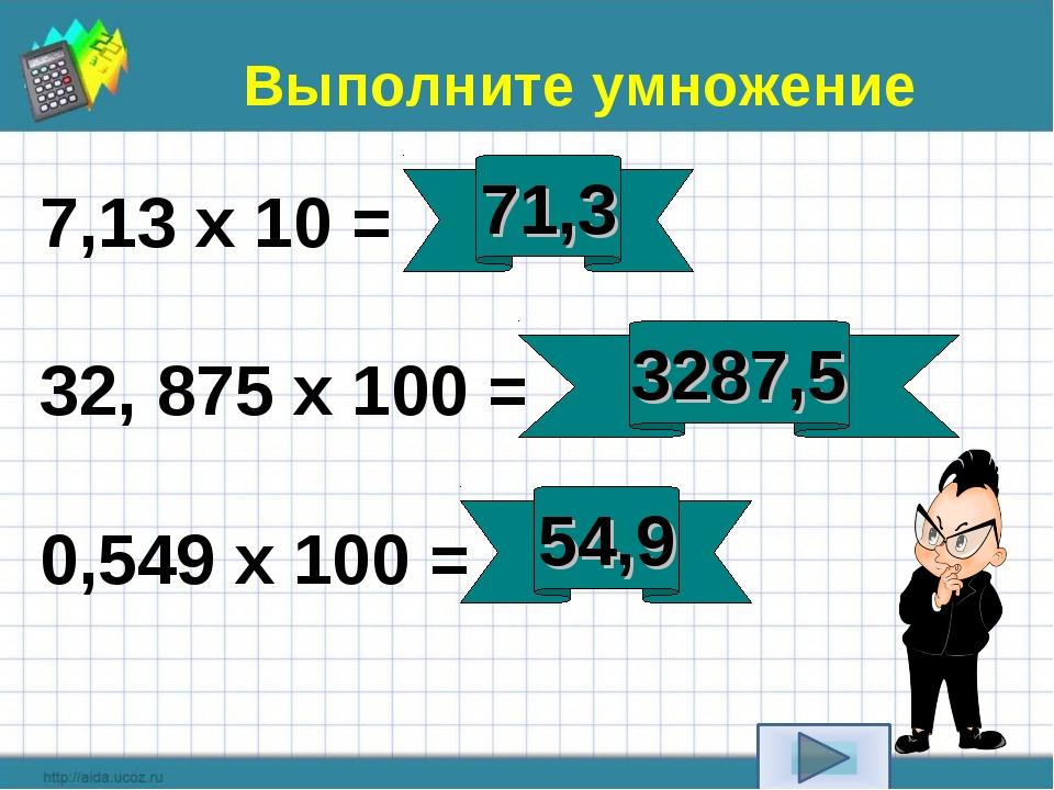 7,13 х 10 = 32, 875 х 100 = 0,549 х 100 = Выполните умножение 71,3 3287,5 54,9