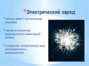 Электрический заряд • всегда связан с материальным носителем; • является внут