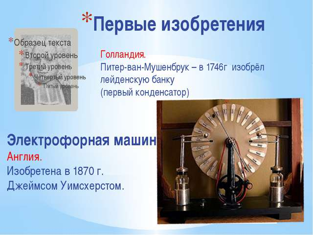 Первые изобретения Голландия. Питер-ван-Мушенбрук – в 1746г изобрёл лейденску...