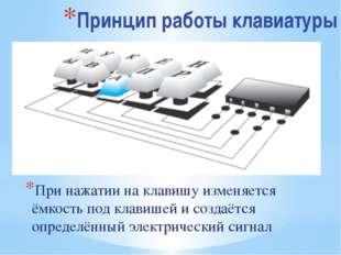 Принцип работы клавиатуры При нажатии на клавишу изменяется ёмкость под клави