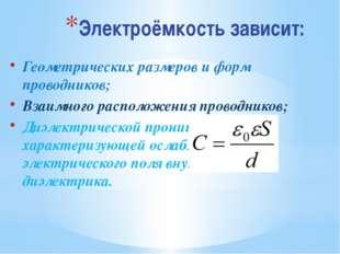 Электроёмкость зависит: Геометрических размеров и форм проводников; Взаимного