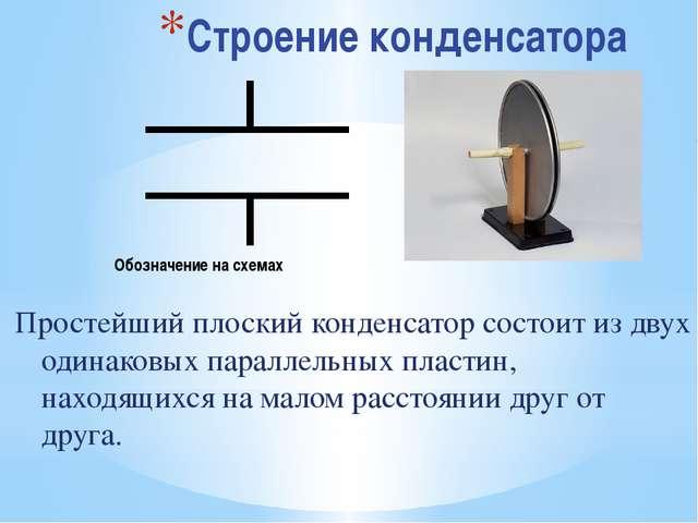Строение конденсатора Простейший плоский конденсатор состоит из двух одинаков...