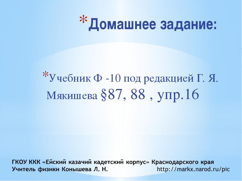 Домашнее задание: Учебник Ф -10 под редакцией Г. Я. Мякишева §87, 88 , упр.16