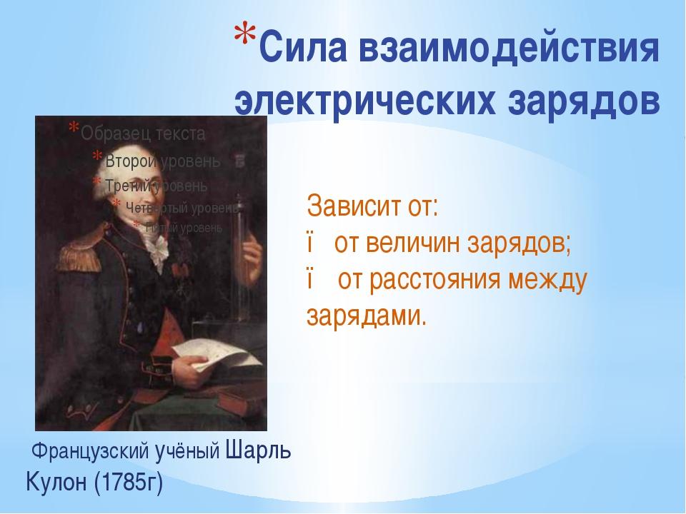 Сила взаимодействия электрических зарядов Французский учёный Шарль Кулон (178...