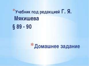 Домашнее задание Учебник под редакцией Г. Я. Мякишева § 89 - 90