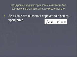 Следующее задание предлагаю выполнить без составленного алгоритма, т.е. самос