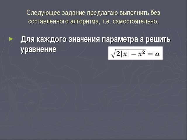 Следующее задание предлагаю выполнить без составленного алгоритма, т.е. самос...