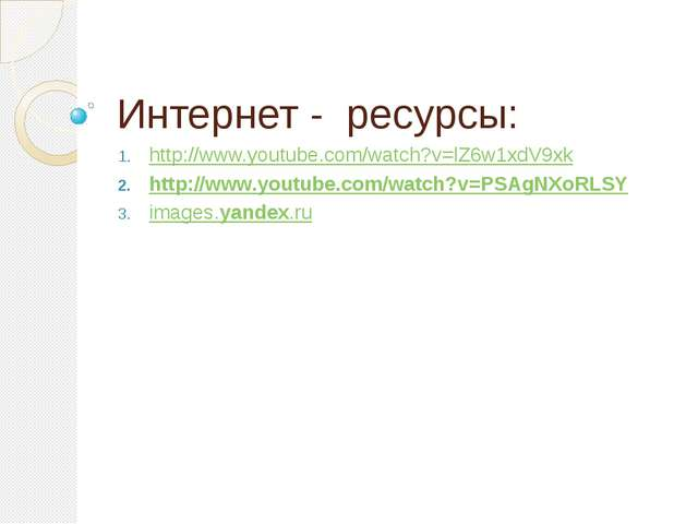 Интернет - ресурсы: http://www.youtube.com/watch?v=lZ6w1xdV9xk http://www.you...
