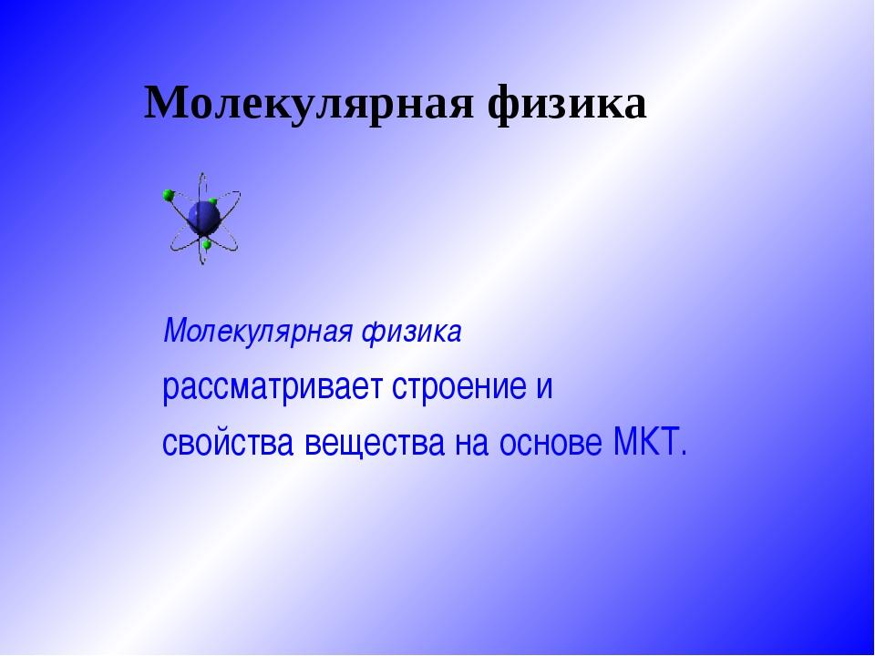Молекулярная физика Молекулярная физика рассматривает строение и свойства ве...