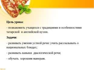 Цель урока: - познакомить учащихся с традициями и особенностями татарской и а