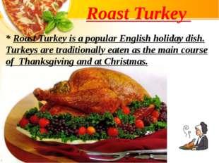Roast Turkey * Roast Turkey is a popular English holiday dish. Turkeys are tr