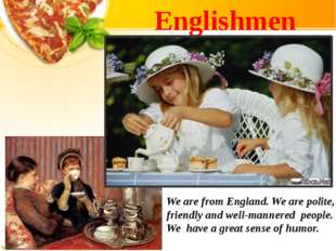 Englishmen We are from England. We are polite, friendly and well-mannered peo