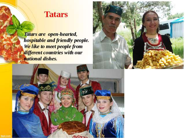 Tatars Tatars are open-hearted, hospitable and friendly people. We like to me...