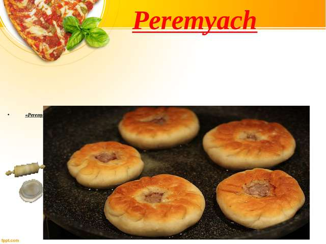 «Peremyach» is also a meat pie, but it is round, filled with peppered meat an...