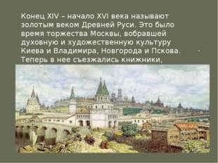 .  Конец XIV – начало XVI века называют золотым веком Древней Руси. Это было