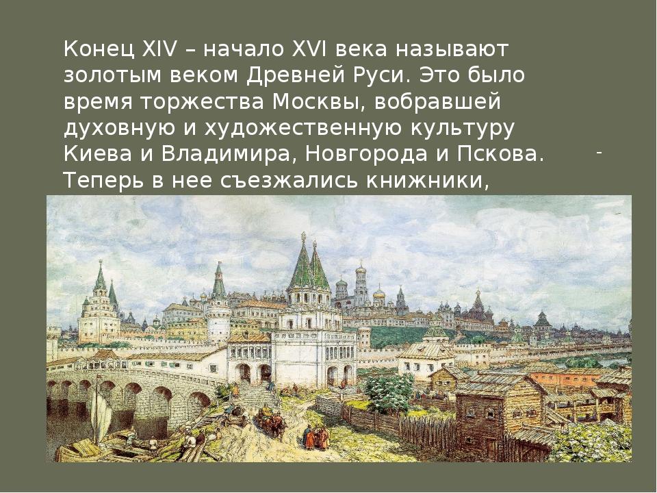 .  Конец XIV – начало XVI века называют золотым веком Древней Руси. Это было...