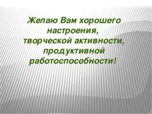 Желаю Вам хорошего настроения, творческой активности, продуктивной работоспос