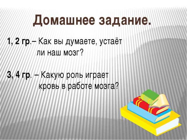 Домашнее задание. 1, 2 гр.– Как вы думаете, устаёт ли наш мозг? 3, 4 гр. – Ка...