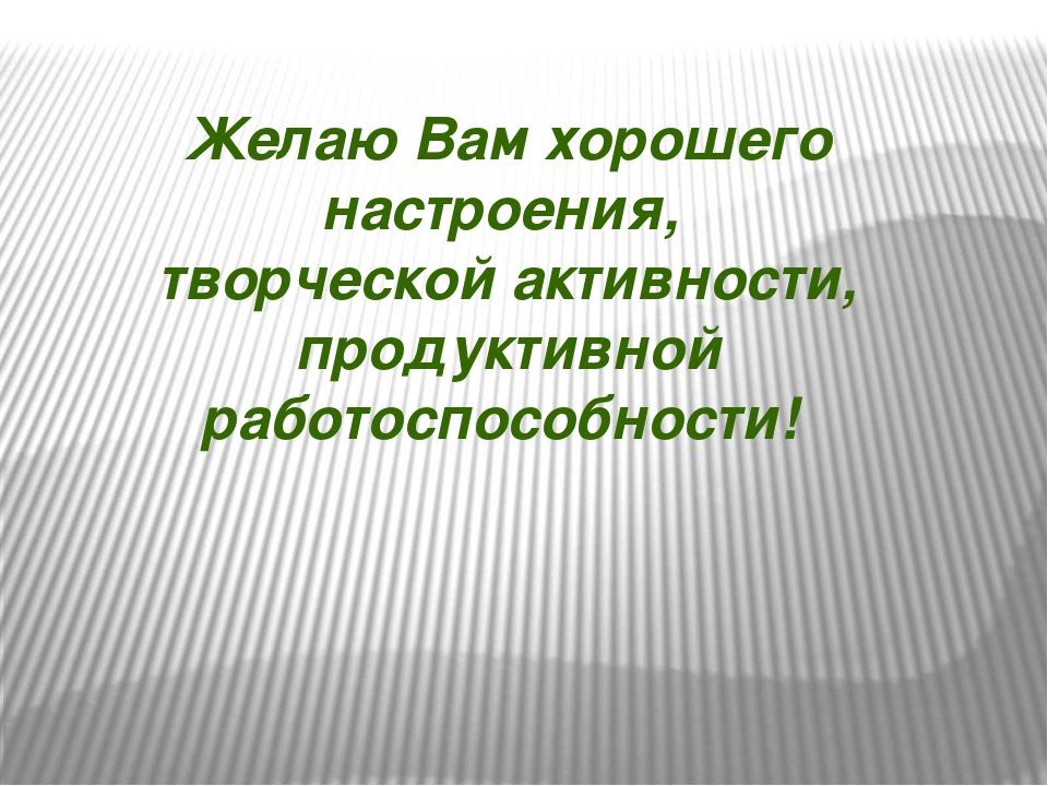 Желаю Вам хорошего настроения, творческой активности, продуктивной работоспос...