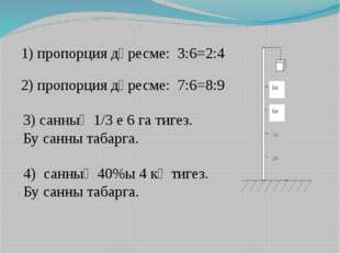 1) пропорция дөресме: 3:6=2:4 2) пропорция дөресме: 7:6=8:9 3) санның 1/3 е 6