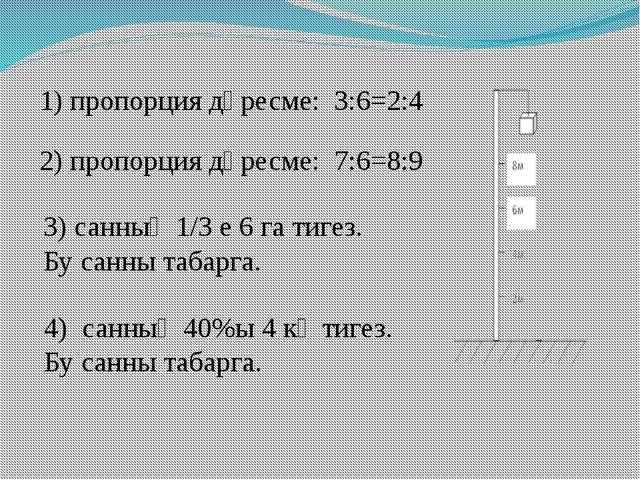 1) пропорция дөресме: 3:6=2:4 2) пропорция дөресме: 7:6=8:9 3) санның 1/3 е 6...