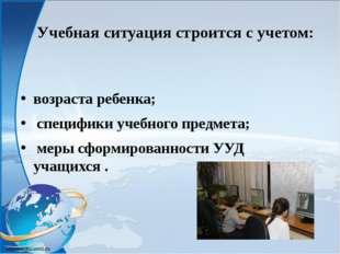 Учебная ситуация строится с учетом: возраста ребенка; специфики учебного пре