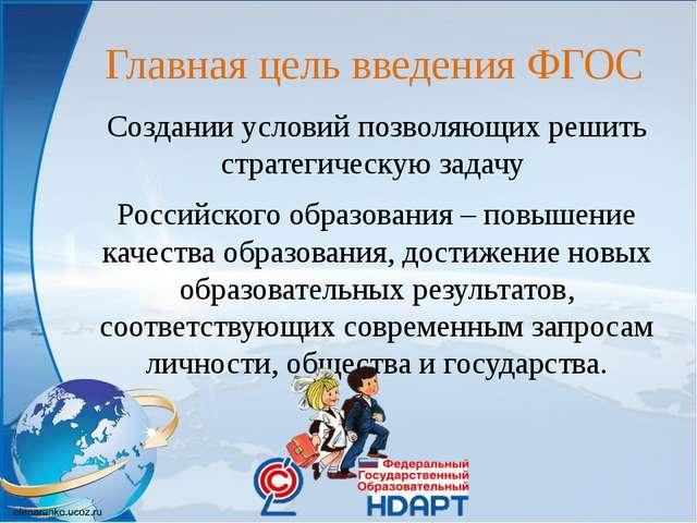 Главная цель введения ФГОС Создании условий позволяющих решить стратегическую...
