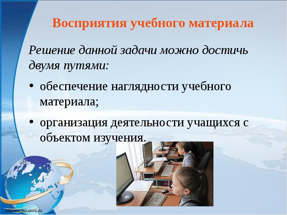 Восприятия учебного материала Решение данной задачи можно достичь двумя путям...