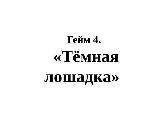 Гейм 4. «Тёмная лошадка»
