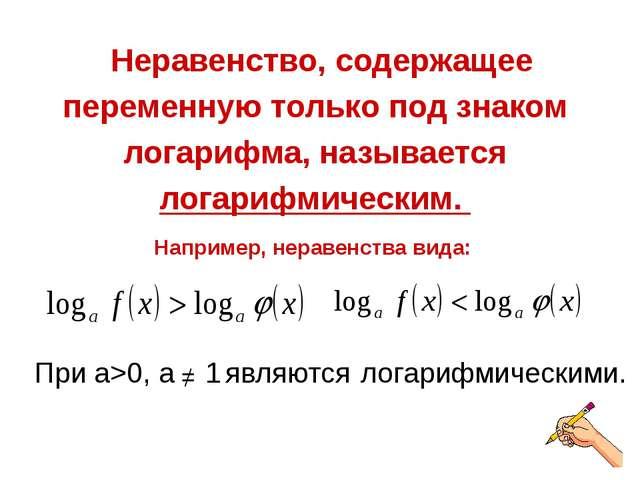 Неравенство, содержащее переменную только под знаком логарифма, называется л...