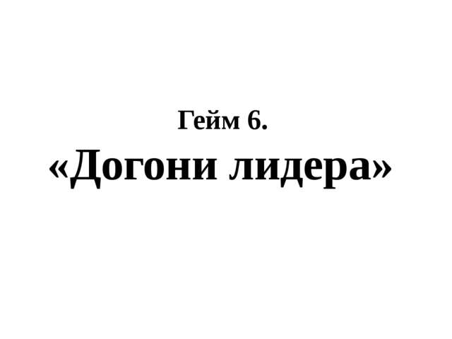 Гейм 6. «Догони лидера»