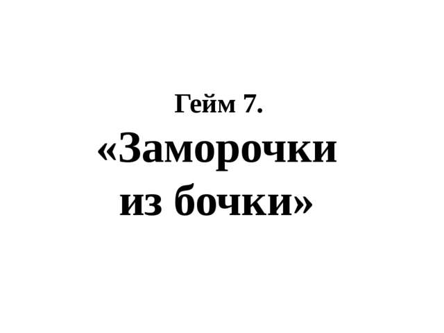 Гейм 7. «Заморочки из бочки»