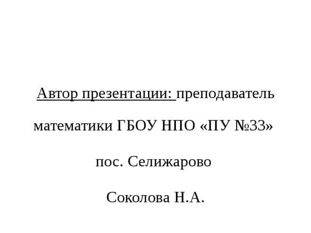 Автор презентации: преподаватель математики ГБОУ НПО «ПУ №33» пос. Селижаров...