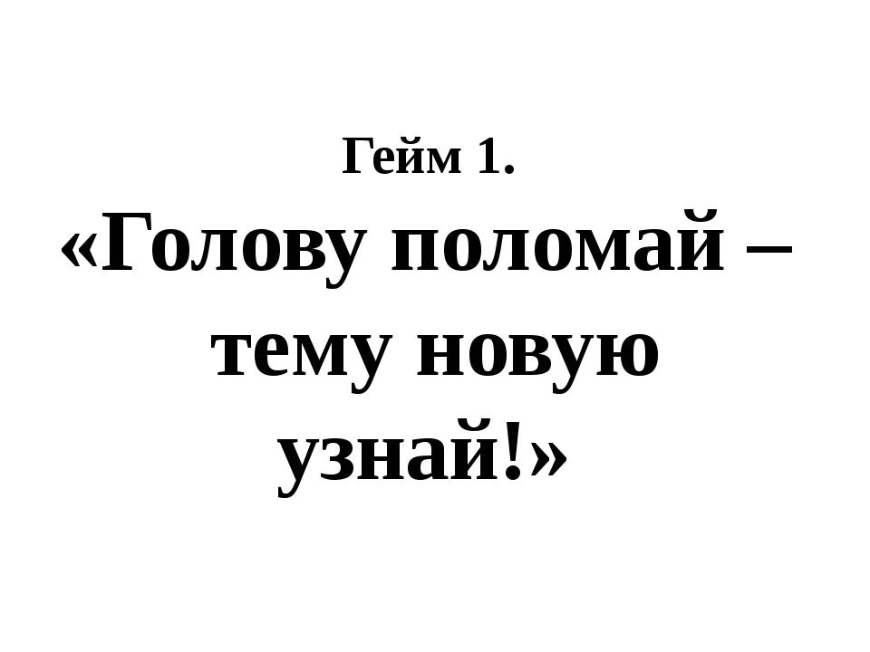 Гейм 1. «Голову поломай – тему новую узнай!»