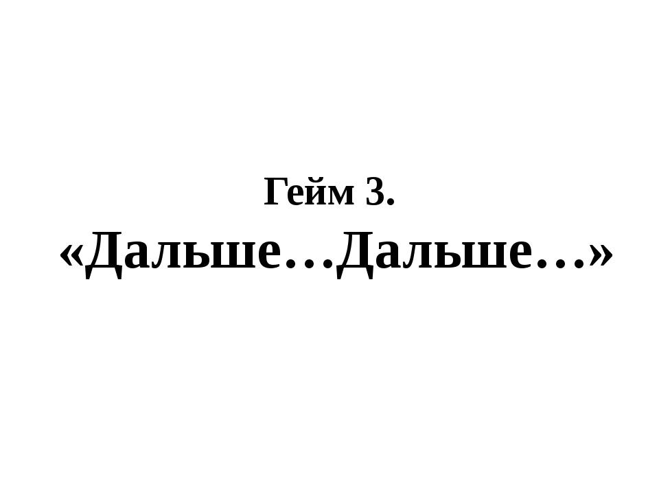 Гейм 3. «Дальше…Дальше…»