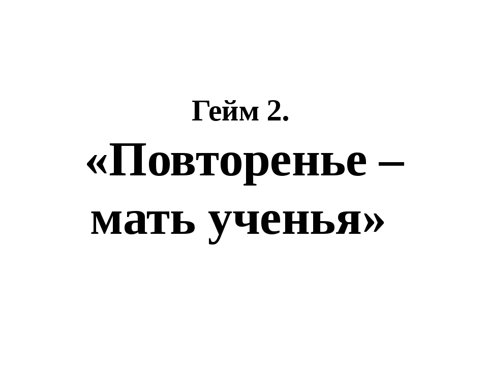 Гейм 2. «Повторенье – мать ученья»