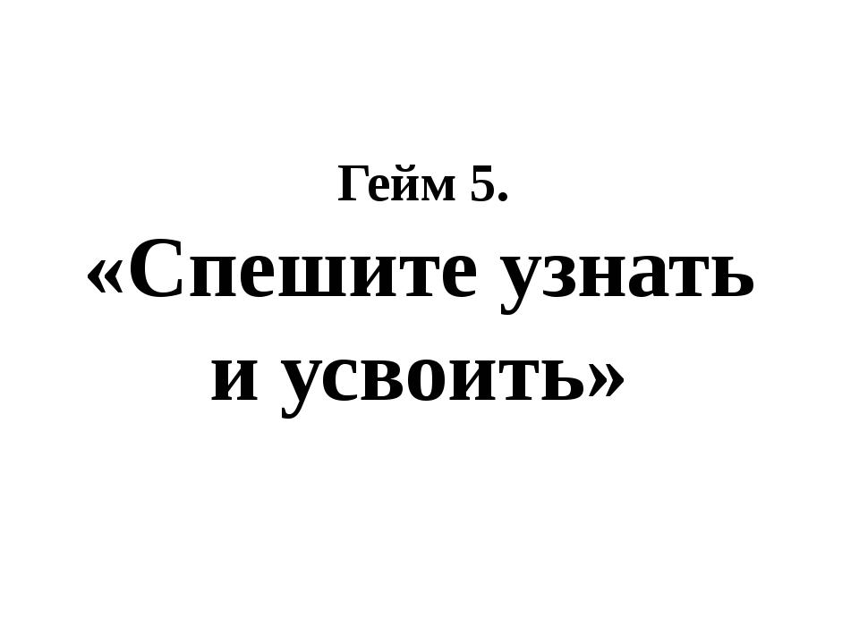 Гейм 5. «Спешите узнать и усвоить»