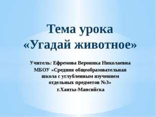 Тема урока «Угадай животное» Учитель: Ефремова Вероника Николаевна МБОУ «Сред