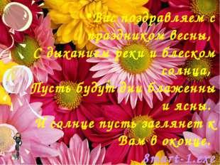 Вас поздравляем с праздником весны, С дыханием реки и блеском солнца, Пусть б