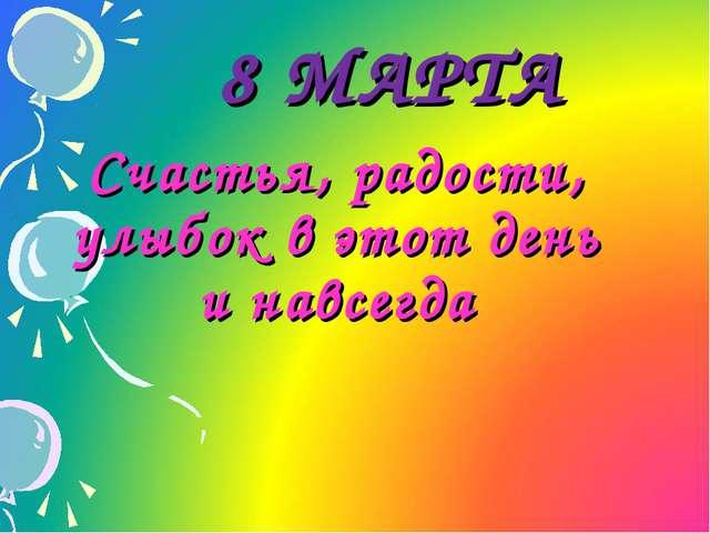 8 МАРТА Счастья, радости, улыбок в этот день и навсегда