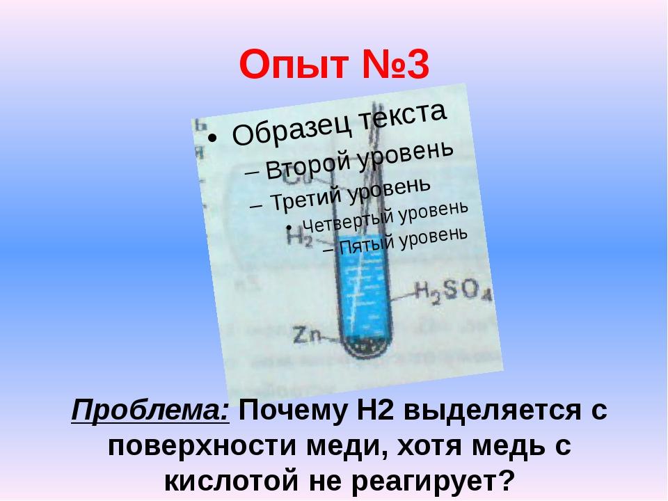 Опыт №3 Проблема: Почему H2 выделяется с поверхности меди, хотя медь с кислот...