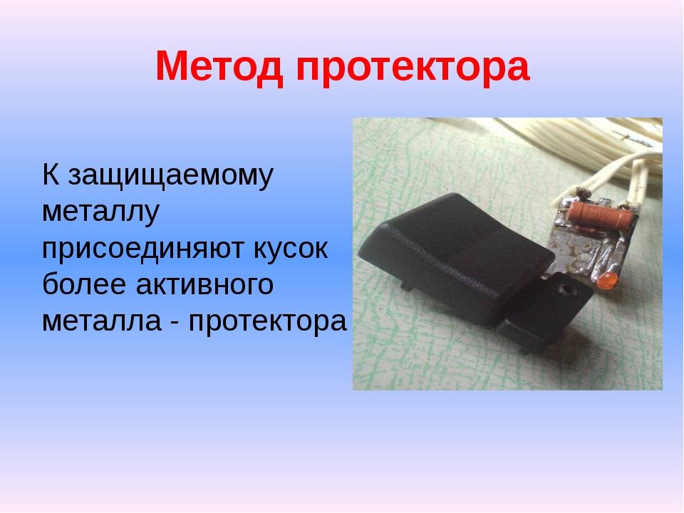 Метод протектора К защищаемому металлу присоединяют кусок более активного мет...